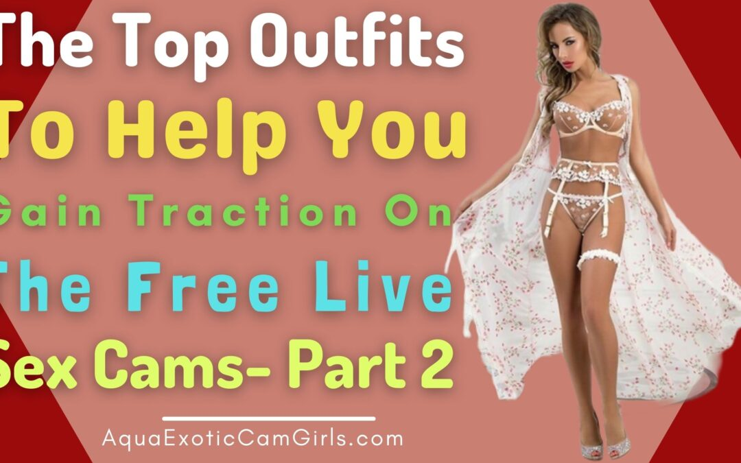 The top outfits to help you gain traction on the free live sex cams- Part 2