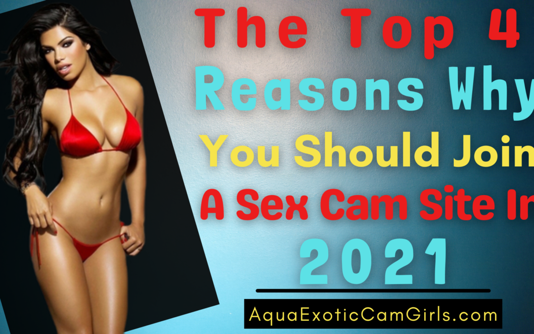 The Top 4 Reasons Why You Should Join A Sex Cam Site In 2021